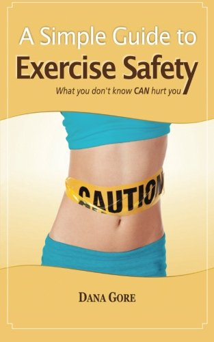 A Simple Guide to Exercise Safety: What You Don't Know CAN Hurt You