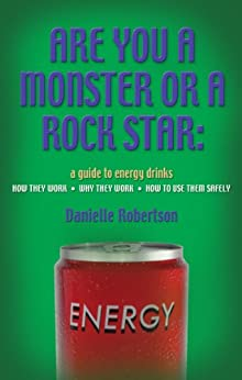 ARE YOU A MONSTER OR A ROCK STAR? A Guide to Energy Drinks - How They Work, Why They Work, How to Use Them Safely by [Robertson, Danielle]