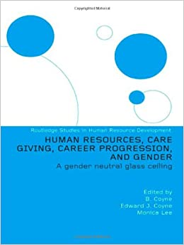 Human Resources, Care Giving, Career Progression and Gender: A Gender Neutral Glass Ceiling (Routledge Studies in Human Resource Development)