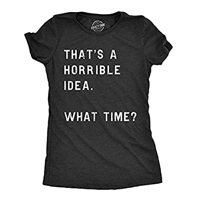 Womens Thats A Horrible Idea What Time T Shirt Funny Sarcastic Sassy Top