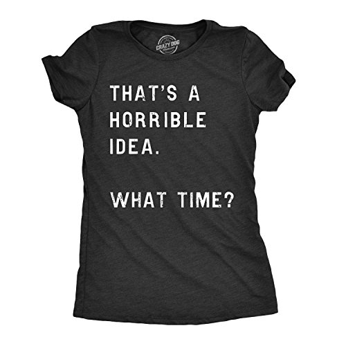 Womens That's A Horrible Idea. What Time? Tshirt Funny Drinking Party Hijinx Tee for Ladies (Heather Black) - XL