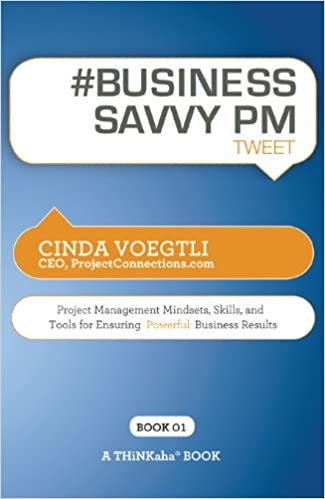 # BUSINESS SAVVY PM tweet Book01: Project Management Mindsets, Skills, and Tools for Ensuring Powerful Business Results