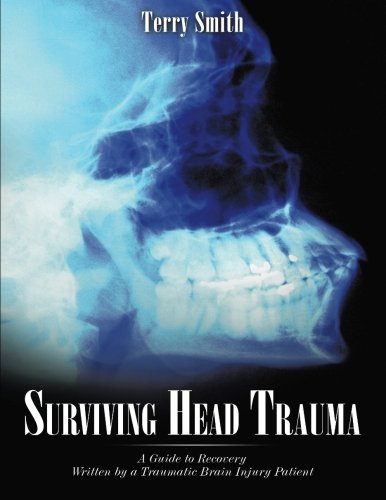 Surviving Head Trauma: A Guide to Recovery Written by a Traumatic Brain Injury Patient