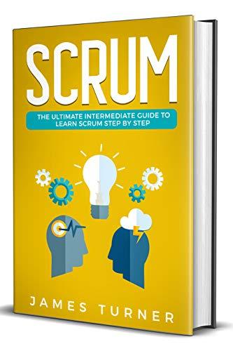 Scrum: The Ultimate Intermediate Guide to Learn Scrum Step by Step