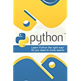 Python: Learn Python the Right Way! All You Need to Know Basics (Python, Python programming, Python programming for beginners, Python for informatics, Python for kids, Python, Python for dummies)