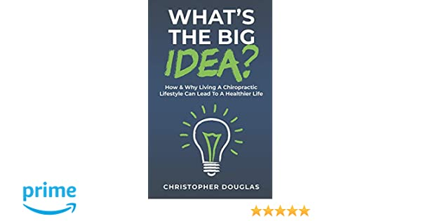 ae5ae96cba987 What's The Big Idea?: How & Why Living A Chiropractic Lifestyle Can Lead To  A Healthier Life.: Christopher Douglas: 9781795275637: Amazon.com: Books