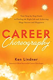 Career Choreography: Your Step-by-Step Guide to Finding the Right Job and Achieving Huge Success and Happiness