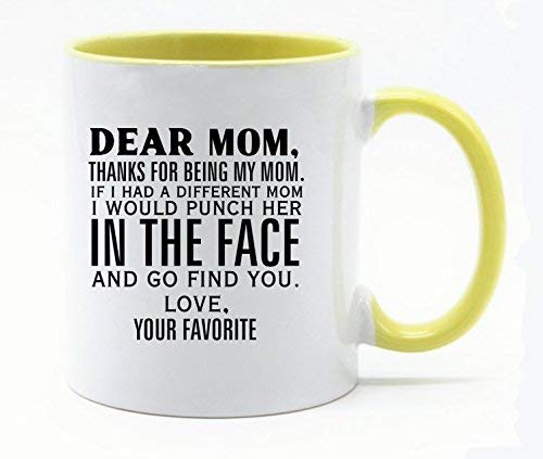 11 Ounce Dear Mom,Thanks for being my Mom.If I had a different Mom,I would punch her in the face and go find you.Love,the Favorite Coffee Mug or Tea Cup White+Yellow