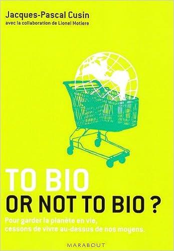 En ligne To bio or not to bio ? : Pour garder la planète en vie, cessons de vivre au-dessus de nos moyens pdf epub