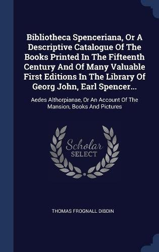 Bibliotheca Spenceriana, Or A Descriptive Catalogue Of The Books Printed In The Fifteenth Century And Of Many Valuable First Editions In The Library ... An Account Of The Mansion, Books And Pictures pdf epub