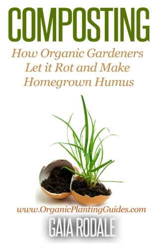 Composting: How Organic Gardeners Let it Rot and Make Homegrown Humus (Organic Gardening Beginners Planting Guides)
