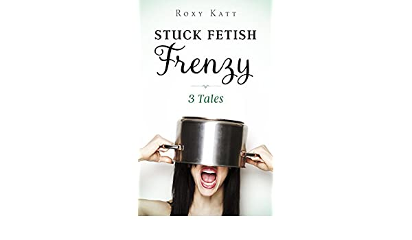 Stuck fetish frenzy 3 tales kindle edition by roxy katt stuck fetish frenzy 3 tales kindle edition by roxy katt literature fiction kindle ebooks amazon fandeluxe PDF