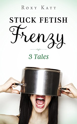 Stuck fetish frenzy 3 tales kindle edition by roxy katt stuck fetish frenzy 3 tales by katt roxy fandeluxe PDF