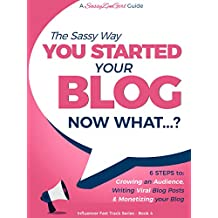 You Started a Blog - Now What....?: 6 Steps to Growing an Audience, Writing Viral Blog Posts & Monetizing your Blog (Influencer Fast Track Series Book 4)