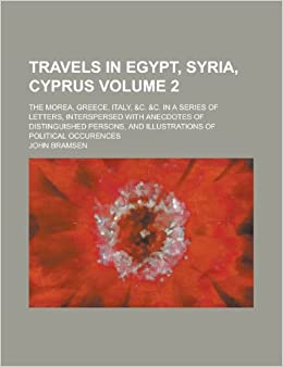 Book Travels in Egypt, Syria, Cyprus: The Morea, Greece, Italy, andC. andC. in a Series of Letters, Interspersed with Anecdotes of Distinguished Persons, and Illustrations of Political Occurences Volume 2