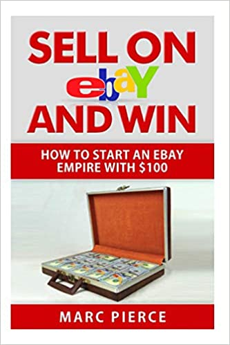 Sell On Ebay And Win How To Start An Ebay Empire With 100 Volume 1 Pierce Marc 9781511669009 Amazon Com Books
