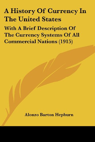 A History Of Currency In The United States: With A Brief Description Of The Currency Systems Of All Commercial Nations (1915)
