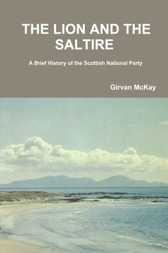 (THE LION AND THE SALTIRE  A Brief History of the Scottish National Party)