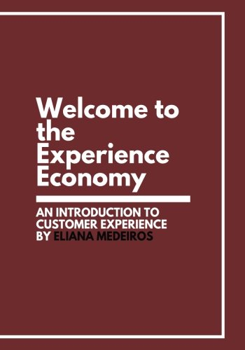 Welcome to the Experience Economy: An Introduction to Customer Experience by Eliana Medeiros