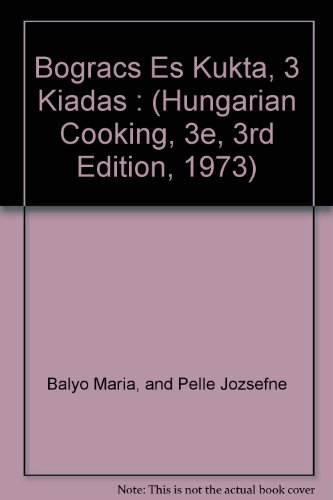 Bogracs Es Kukta, 3 Kiadas : (Hungarian Cooking, 3e, 3rd Edition, 1973) by and Pelle Jozsefne Balyo Maria