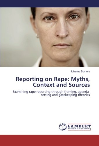 Download Reporting on Rape: Myths, Context and Sources: Examining rape reporting through framing, agenda-setting and gatekeeping theories PDF ePub fb2 ebook