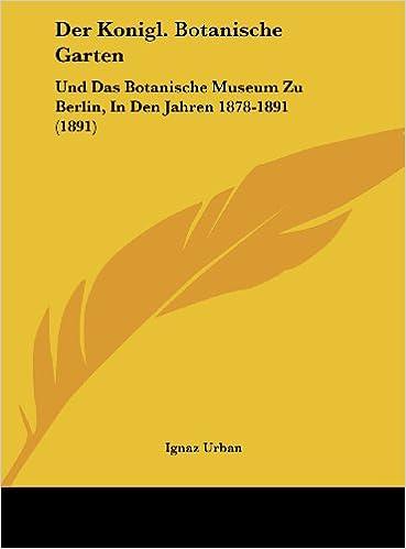 Der Konigl. Botanische Garten: Und Das Botanische Museum Zu Berlin, in Den Jahren 1878-1891 (1891)