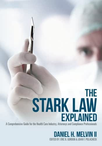 The Stark Law Explained: A Comprehensive Guide for the Health Care Industry, Attorneys and Compliance Professionals