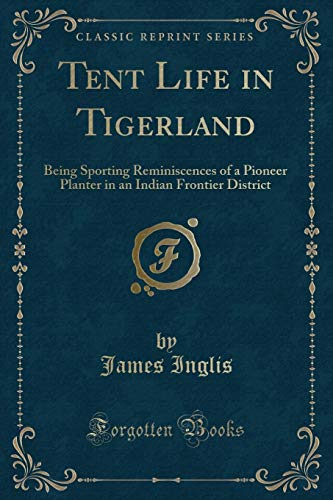 (Tent Life in Tigerland: Being Sporting Reminiscences of a Pioneer Planter in an Indian Frontier District (Classic Reprint))