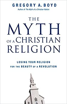 The Myth of a Christian Religion: Losing Your Religion for the Beauty of a Revolution by [Boyd, Gregory A.]