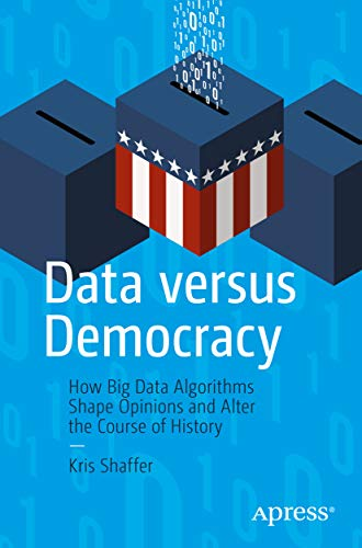 Data versus Democracy: How Big Data Algorithms Shape Opinions and Alter the Course of History PDF