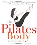 The Pilates Body: The Ultimate At-Home Guide to Strengthening, Lengthening and Toning Your Body- Without Machines, Brooke Siler, 076790396X