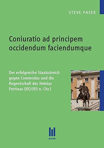Coniuratio ad principem occidendum faciendumque: Der erfolgreiche Staatsstreich gegen Commodus und die Regentschaft des Helvius Pertinax (192/193 n. Chr.) (Beiträge zur Geschichte) (German Edition)