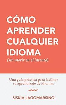 Cómo Aprender Cualquier Idioma (sin morir en el intento): Guía Práctica para Facilitar Tu Aprendizaje de Idiomas (Spanish Edition) by [Lagomarsino, Siskia]