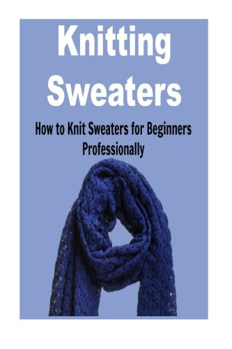 Knitting Sweaters:  How to Knit Sweaters for Beginners Professionally: Knitting, Knitting for Beginners, Knitting Patterns, Knitting Projects, Knitting Socks