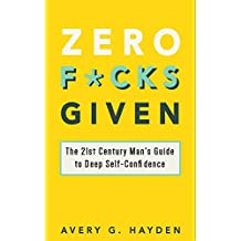 Zero F*cks Given: The 21st Century Man's Guide to Deep Self-Confidence