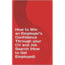 How to Win an Employer's Confidence Through your CV and Job Search (How to Get Employed) (Revised edition Book 1)