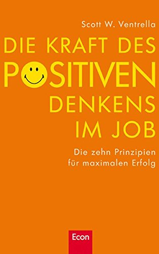 Die Kraft des positiven Denkens im Job: Die zehn Prinzipien für maximalen Erfolg