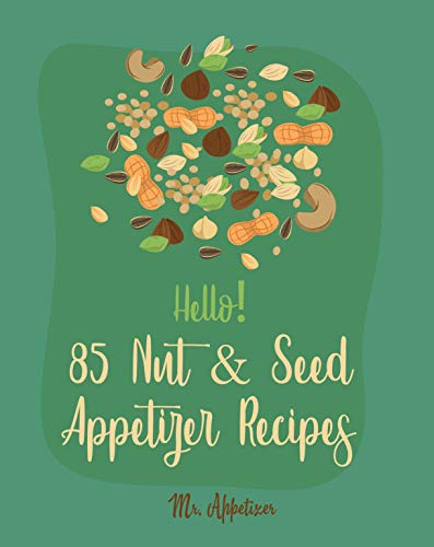 Hello! 85 Nut & Seed Appetizer Recipes: Best Nut & Seed Appetizer Cookbook Ever For Beginners [Beer Snacks Book, Roasted Vegetable Cookbook, Hot And Spicy Cookbook, Pumpkin Spice Cookbook] [Book 1] by Mr. Appetizer