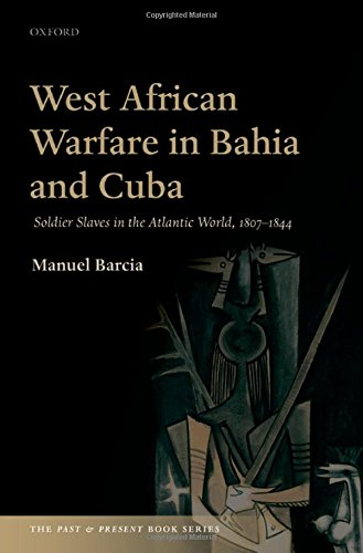 West African Warfare in Bahia and Cuba: Soldier Slaves in the Atlantic World, 1807-1844 (The Past and Present Book Serie
