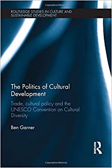 Book The Politics of Cultural Development: Trade, cultural policy and the UNESCO Convention on Cultural Diversity (Routledge Studies in Culture and Sustainable Development)