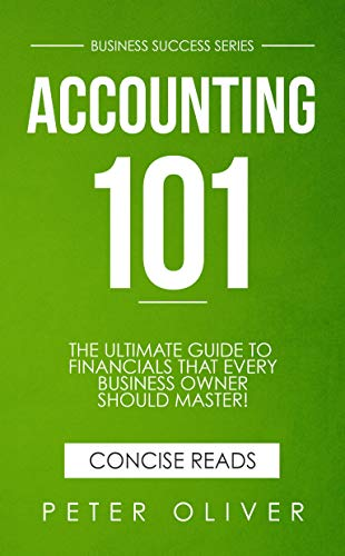 Accounting 101: The ultimate guide to financials that every business owner should master! Students, entrepreneurs, and the curious will most certainly ... the basics! (Business Success Book 1) ()