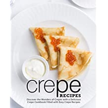 Crepe Recipes: Discover the Wonders of Crepes with a Delicious Crepe Cookbook Filled with Easy Crepe Recipes
