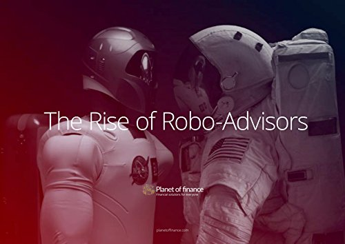 The Rise of the Robo-Advisors: The ultimate guide about the next generation of Robo-Advisors (Planet of finance Investor Insights Book 2)