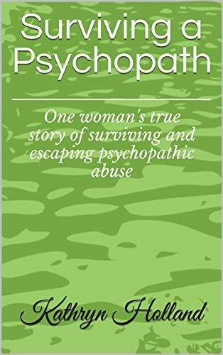 Surviving a Psychopath: One woman's true story of surviving and escaping psychopathic abuse by [Holland, Kathryn]