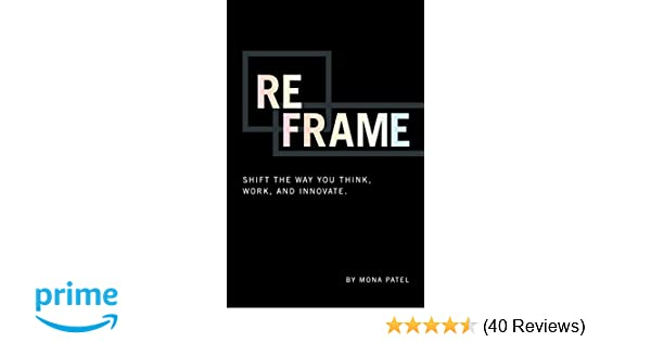 Reframe: Shift the Way You Work, Innovate, and Think: Mona Patel ...