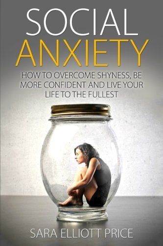 Social Anxiety: How to Overcome Shyness,  Be More Confident and Live Your Life to the Fullest