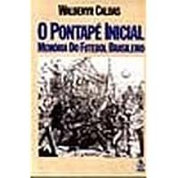 O Pontapé Inicial. Memória Do Futebol Brasileiro