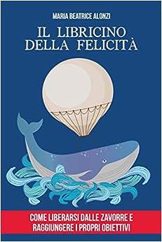 Book's Cover of Il Libricino della Felicità: come liberarsi dalle zavorre e raggiungere i propri obiettivi. (Italiano) Copertina flessibile – 12 dicembre 2019