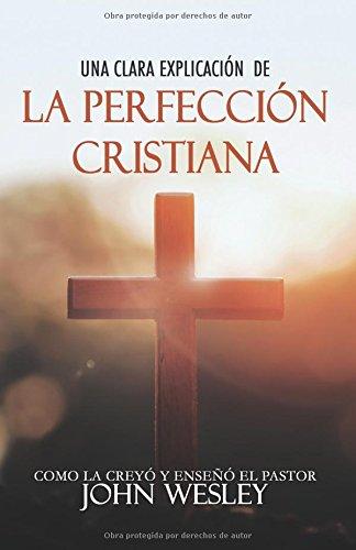 Una clara explicacion de La Perfeccion Cristiana: Como la Creyo y Enseño el pastor John Wesley (Spanish Edition) [John Wesley] (Tapa Blanda)