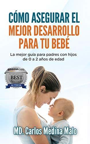 CÓMO ASEGURAR EL MEJOR DESARROLLO PARA TU BEBÉ: La mejor guía para padres con hijos de 0 a 2 años de edad (Spanish Edition)